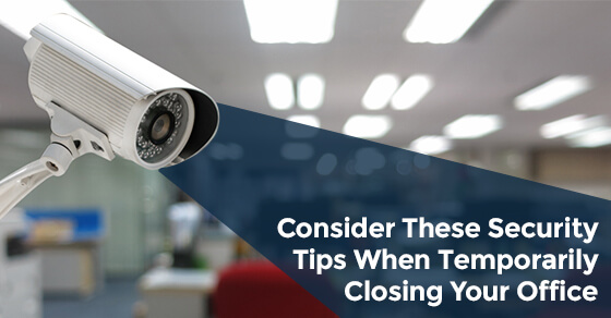 Consider These Security Tips When Temporarily Closing Your Office