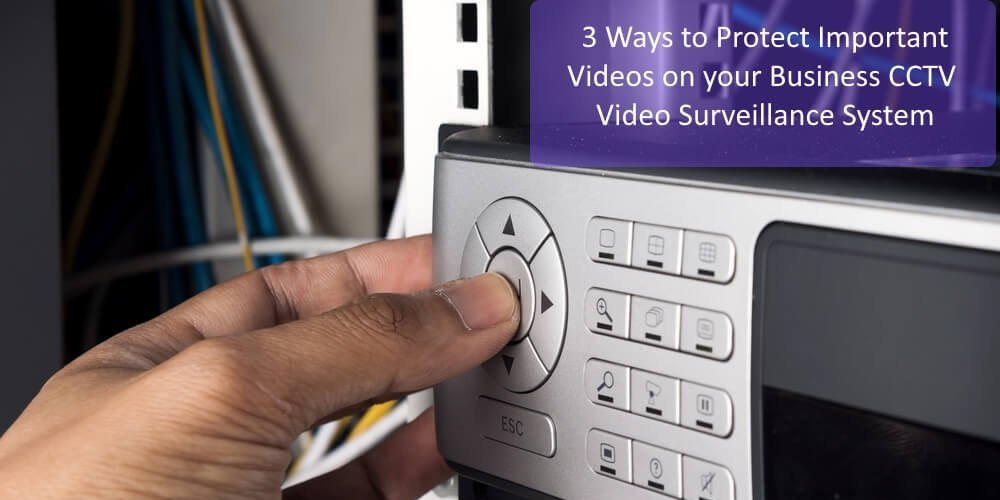 3 Ways to Protect Important Videos from your Business CCTV Video Surveillance System Header