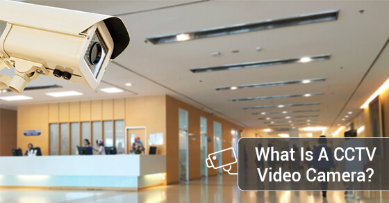 What Is A CCTV Video Camera?