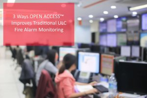 3 Ways OPEN ACCESS Improves Traditional ULC Fire Alarm Monitoring